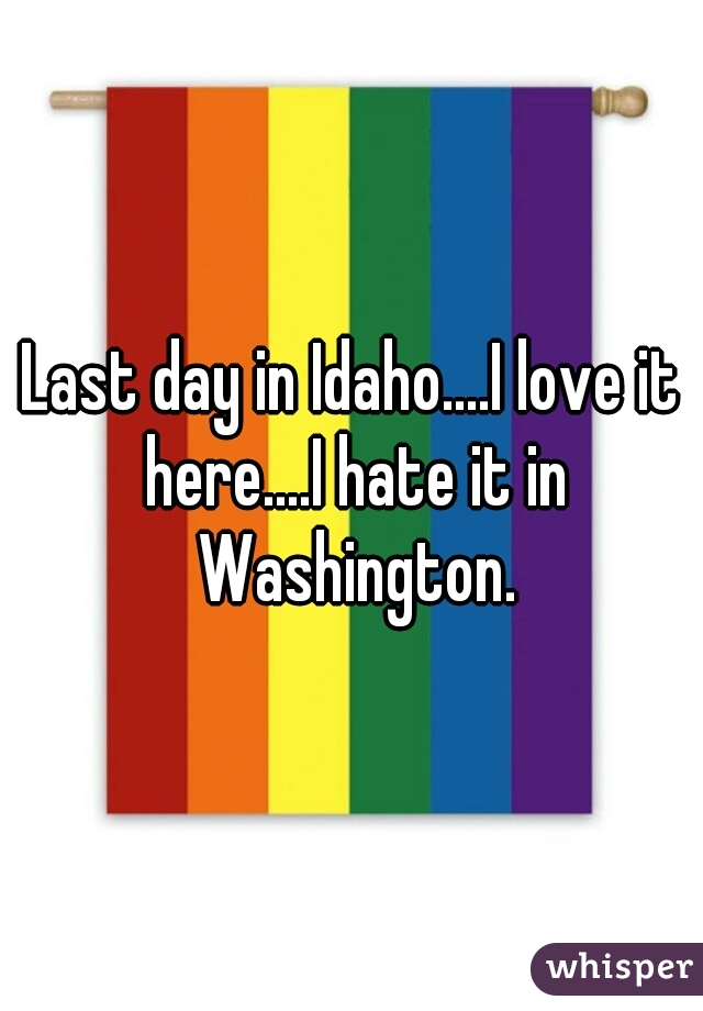 Last day in Idaho....I love it here....I hate it in Washington.