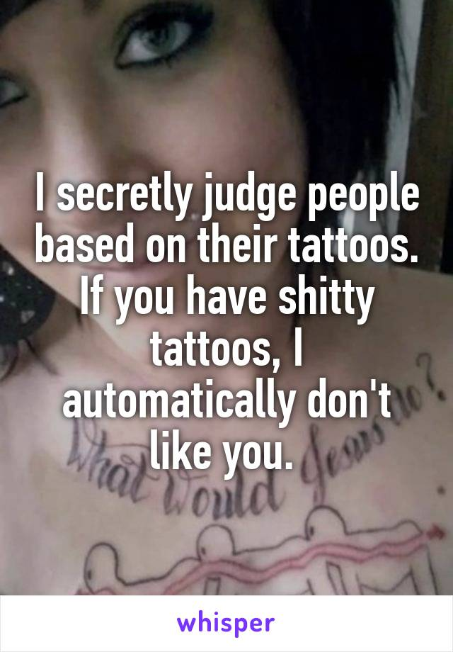 I secretly judge people based on their tattoos. If you have shitty tattoos, I automatically don't like you.