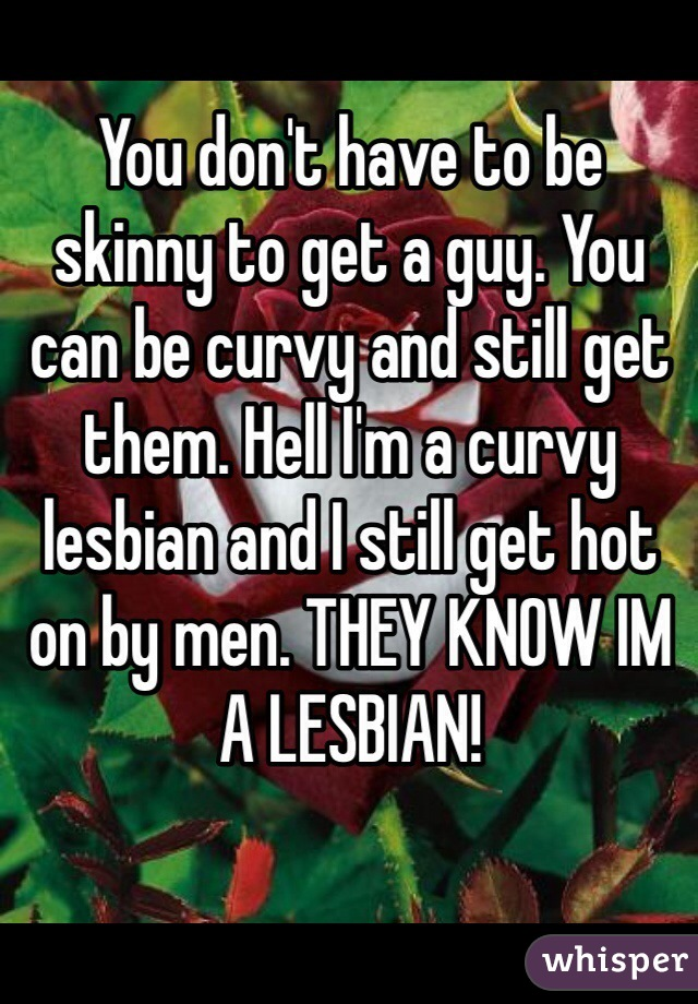 You don't have to be skinny to get a guy. You can be curvy and still get them. Hell I'm a curvy lesbian and I still get hot on by men. THEY KNOW IM A LESBIAN!