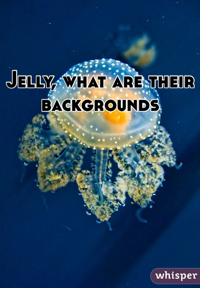 Jelly, what are their backgrounds