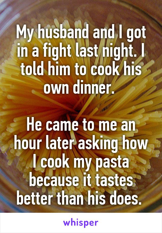 My husband and I got in a fight last night. I told him to cook his own dinner.   He came to me an hour later asking how I cook my pasta because it tastes better than his does.