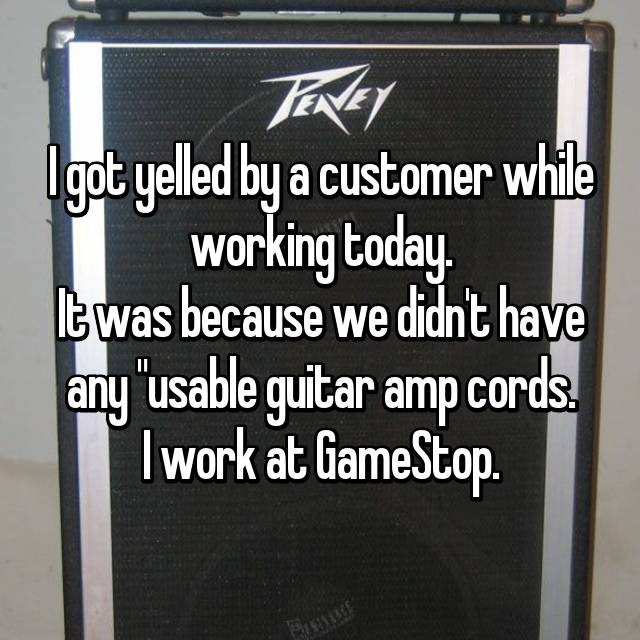 "I got yelled by a customer while working today. It was because we didn't have any ""usable guitar amp cords. I work at GameStop."