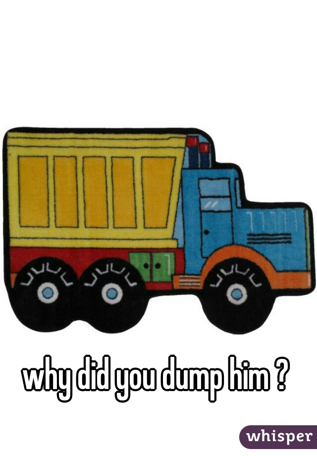 why did you dump him ?
