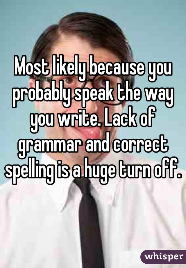 Most likely because you probably speak the way you write. Lack of grammar and correct spelling is a huge turn off.