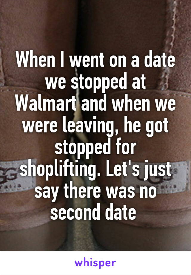 When I went on a date we stopped at Walmart and when we were leaving, he got stopped for shoplifting. Let's just say there was no second date