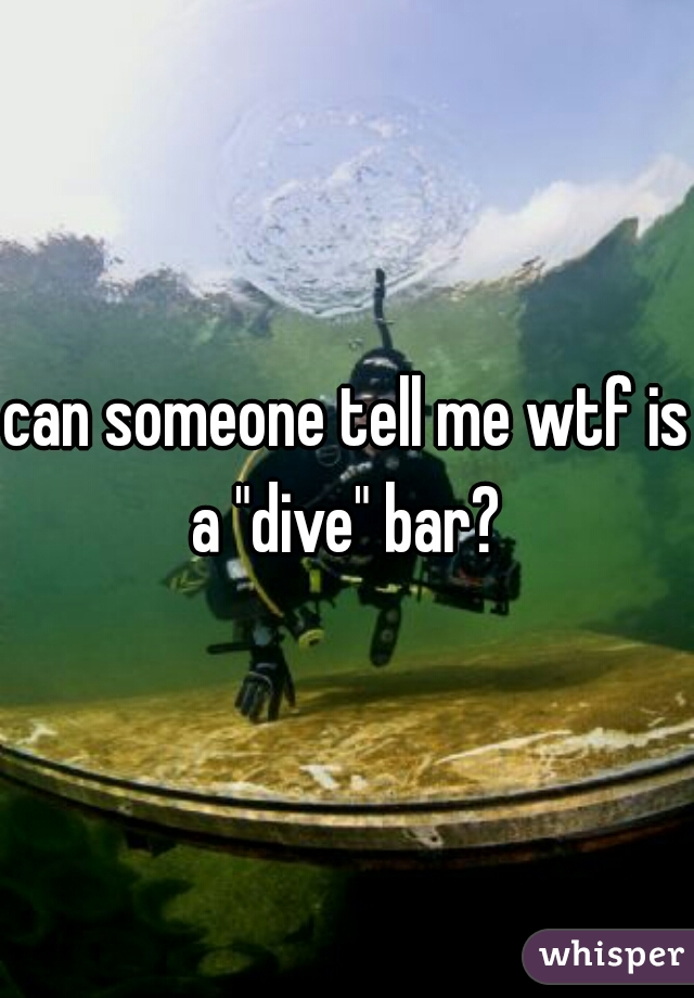 """can someone tell me wtf is a """"dive"""" bar?"""