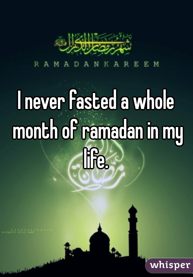 I never fasted a whole month of ramadan in my life.