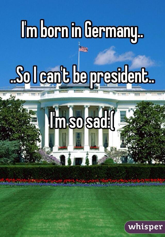 I'm born in Germany..  ..So I can't be president..  I'm so sad:(