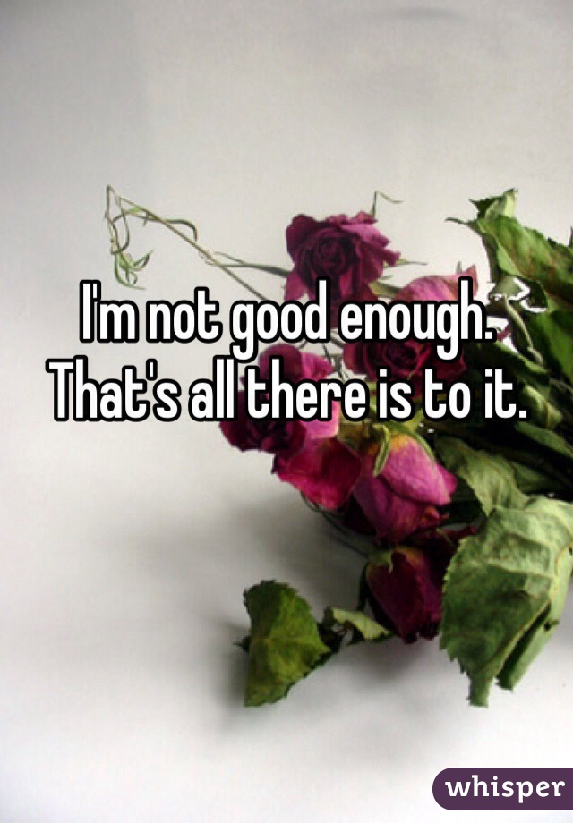 I'm not good enough. That's all there is to it.