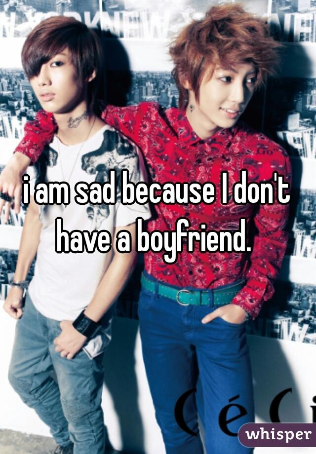 i am sad because I don't have a boyfriend.