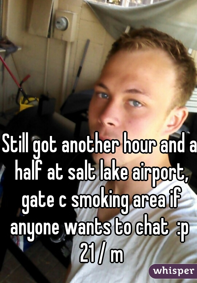 Still got another hour and a half at salt lake airport, gate c smoking area if anyone wants to chat  :p  21 / m