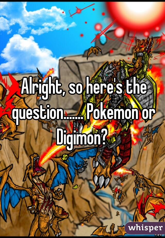 Alright, so here's the question....... Pokemon or Digimon?