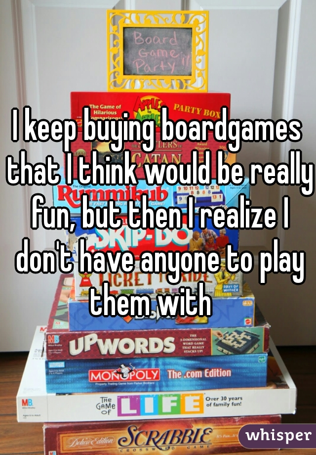 I keep buying boardgames that I think would be really fun, but then I realize I don't have anyone to play them with