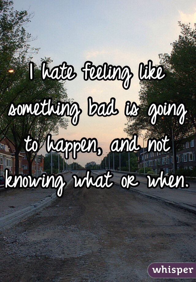 I hate feeling like something bad is going to happen, and not knowing what or when.