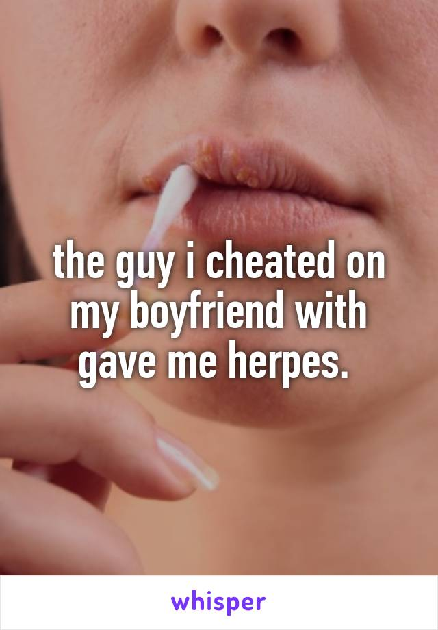 the guy i cheated on my boyfriend with gave me herpes.