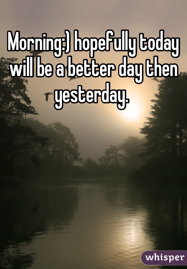 Morning:) hopefully today will be a better day then yesterday.