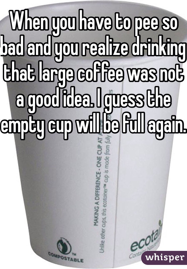 When you have to pee so bad and you realize drinking that large coffee was not a good idea. I guess the empty cup will be full again.