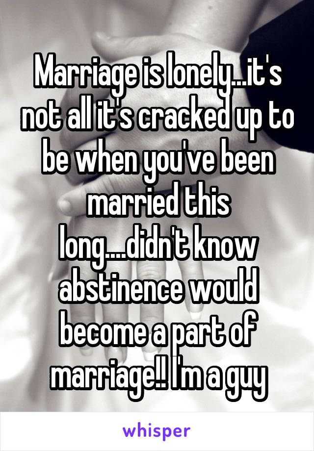 Marriage is lonely...it's not all it's cracked up to be when you've been married this long....didn't know abstinence would become a part of marriage!! I'm a guy