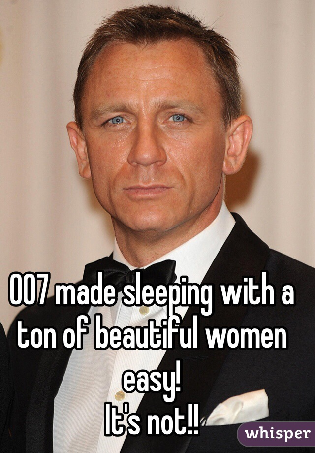 007 made sleeping with a ton of beautiful women easy!  It's not!!