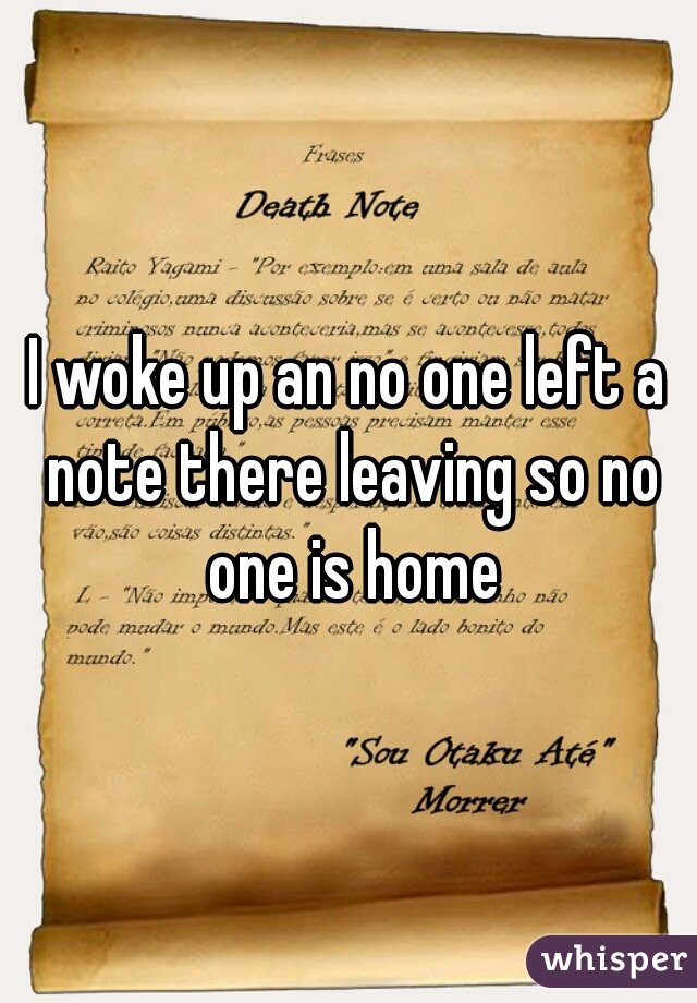 I woke up an no one left a note there leaving so no one is home