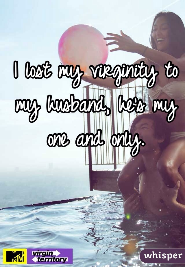 I lost my virginity to my husband, he's my one and only.