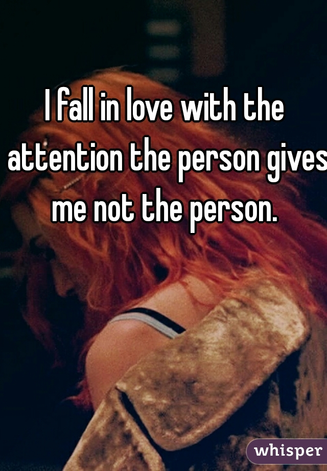 I fall in love with the attention the person gives me not the person.
