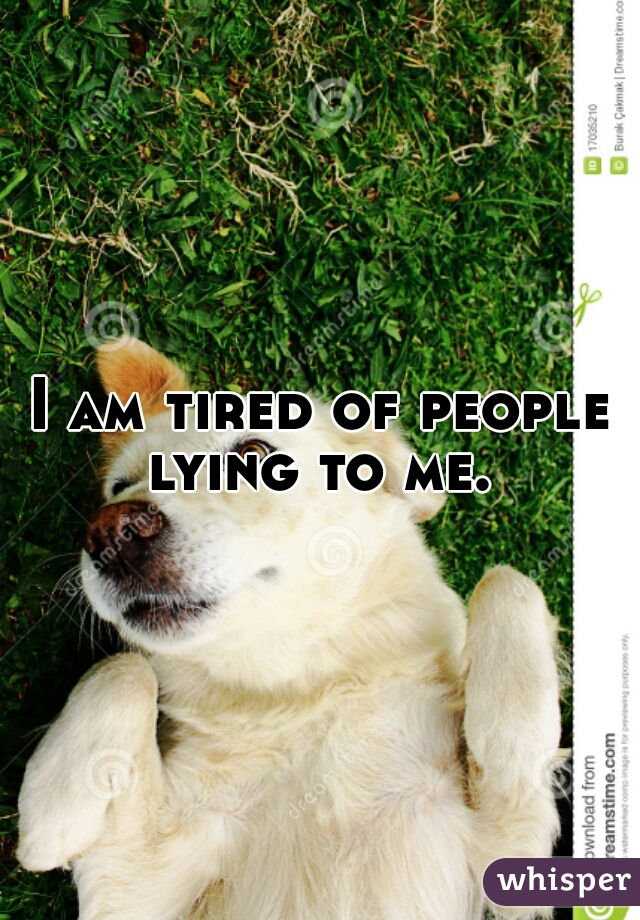 I am tired of people lying to me.