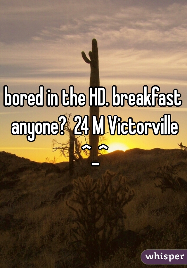 bored in the HD. breakfast anyone?  24 M Victorville ^_^
