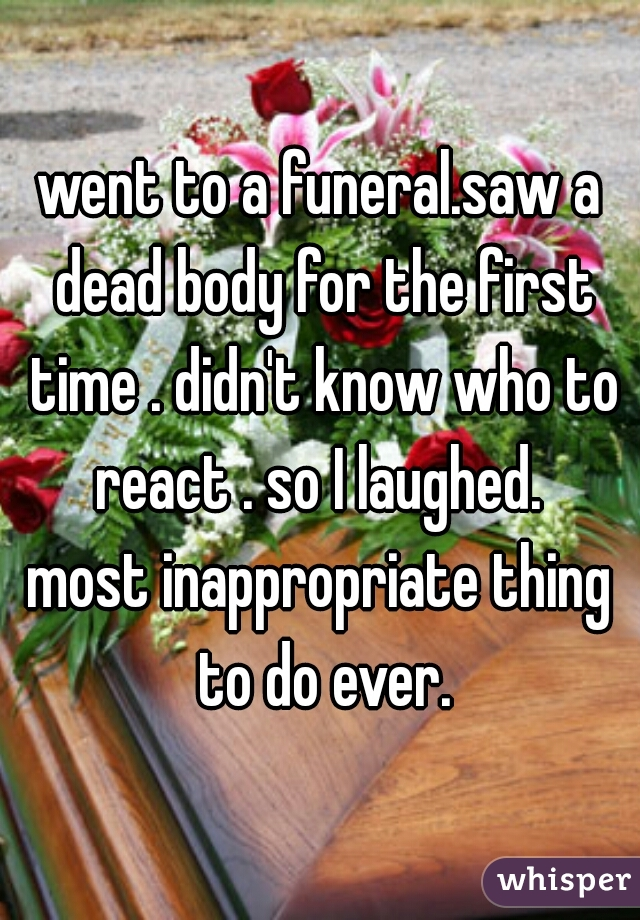 went to a funeral.saw a dead body for the first time . didn't know who to react . so I laughed.  most inappropriate thing to do ever.