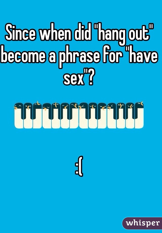 """Since when did """"hang out"""" become a phrase for """"have sex""""?    :("""