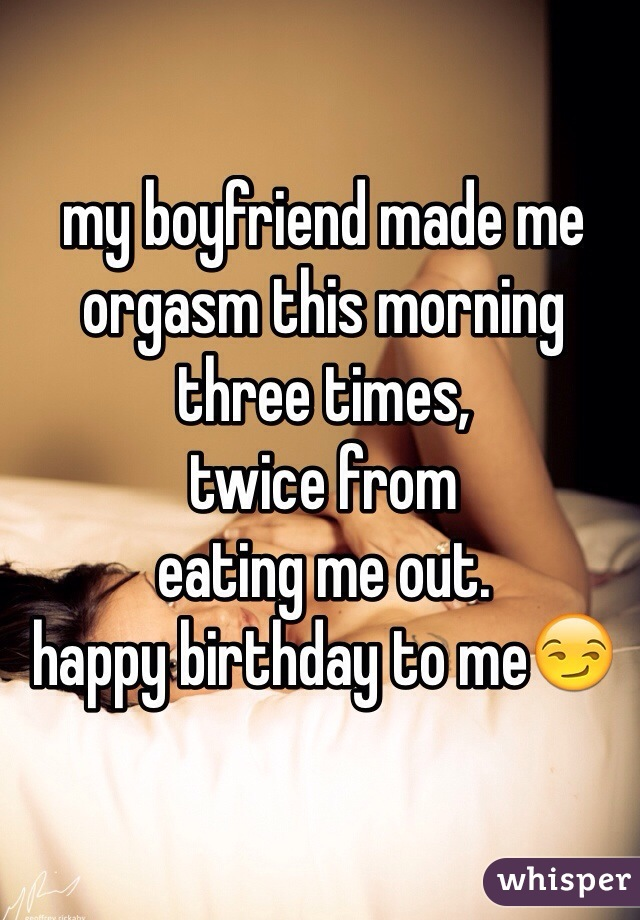 my boyfriend made me  orgasm this morning  three times,  twice from eating me out. happy birthday to me😏