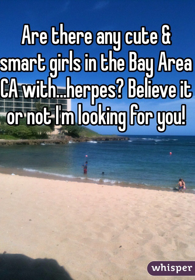 Are there any cute & smart girls in the Bay Area CA with...herpes? Believe it or not I'm looking for you!