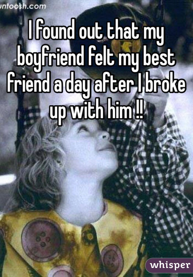 I found out that my boyfriend felt my best friend a day after I broke up with him !!