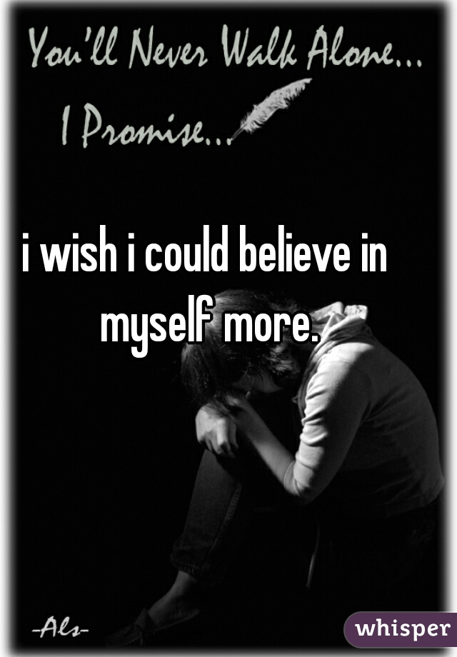 i wish i could believe in myself more.