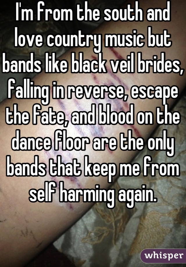 I'm from the south and love country music but bands like black veil brides, falling in reverse, escape the fate, and blood on the dance floor are the only bands that keep me from self harming again.