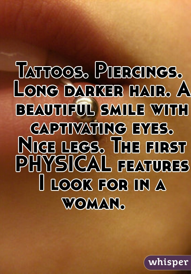 Tattoos. Piercings. Long darker hair. A beautiful smile with captivating eyes. Nice legs. The first PHYSICAL features I look for in a woman.
