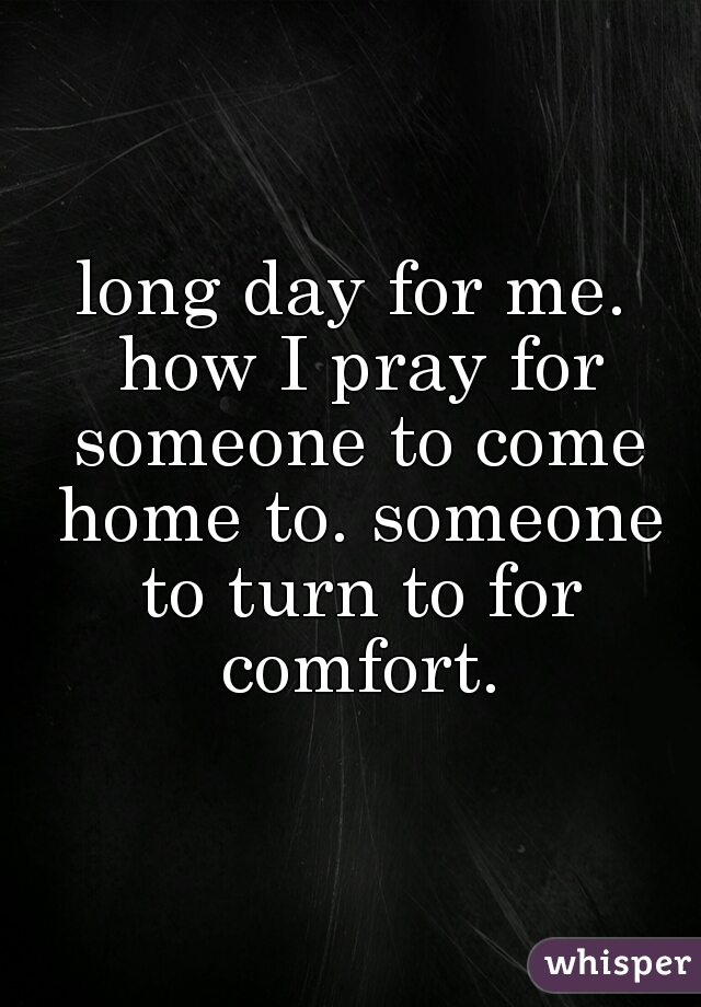 long day for me. how I pray for someone to come home to. someone to turn to for comfort.