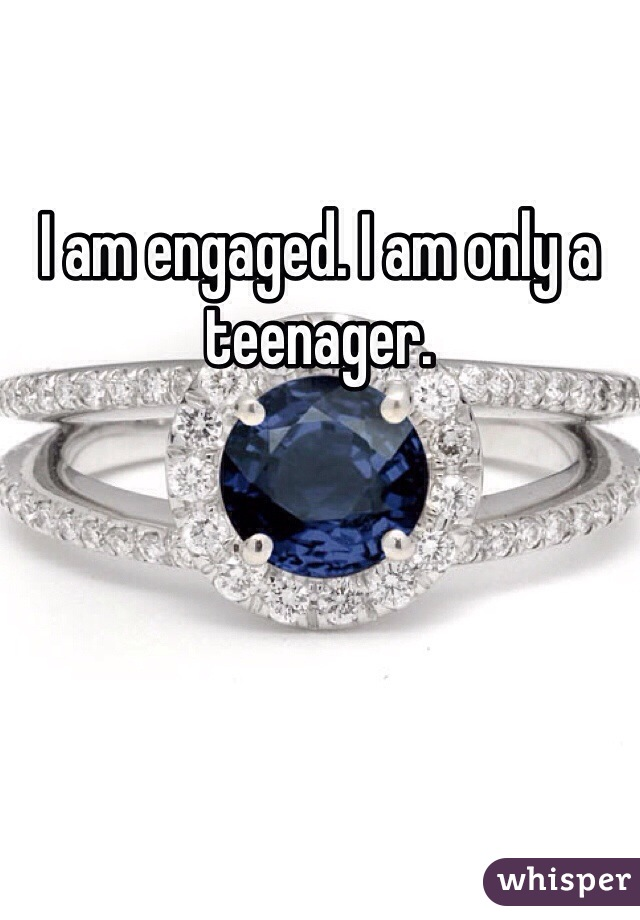 I am engaged. I am only a teenager.
