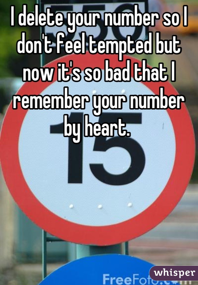 I delete your number so I don't feel tempted but now it's so bad that I remember your number by heart.