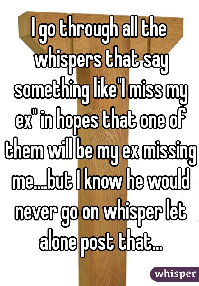"""I go through all the whispers that say something like""""I miss my ex"""" in hopes that one of them will be my ex missing me....but I know he would never go on whisper let alone post that..."""