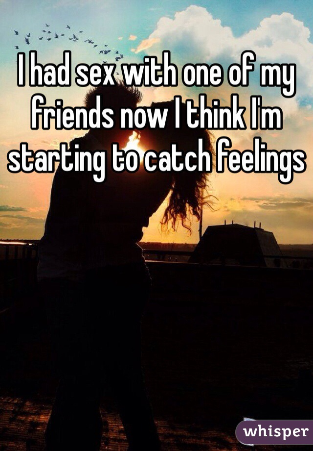 I had sex with one of my friends now I think I'm starting to catch feelings