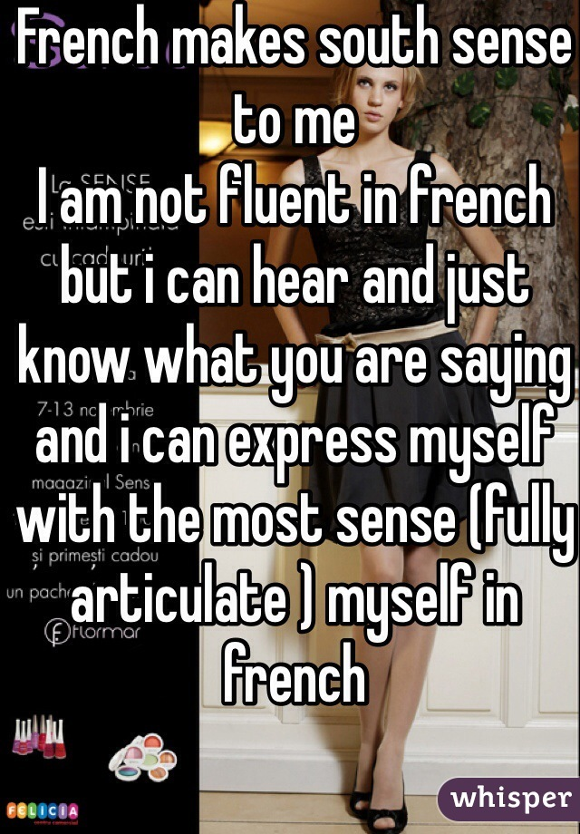French makes south sense to me I am not fluent in french but i can hear and just know what you are saying and i can express myself with the most sense (fully articulate ) myself in french