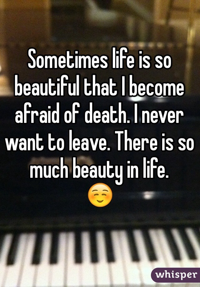 Sometimes life is so beautiful that I become afraid of death. I never want to leave. There is so much beauty in life.  ☺️