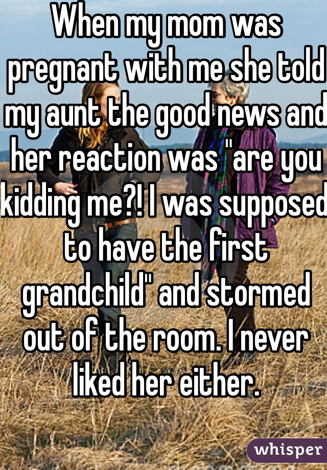 """When my mom was pregnant with me she told my aunt the good news and her reaction was """"are you kidding me?! I was supposed to have the first grandchild"""" and stormed out of the room. I never liked her either."""