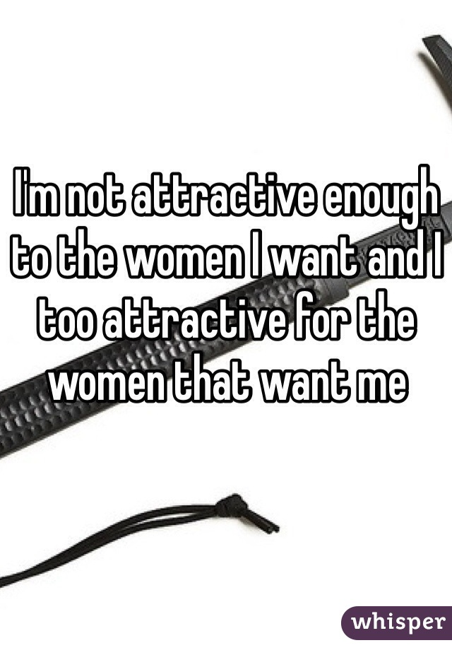 I'm not attractive enough to the women I want and I too attractive for the women that want me