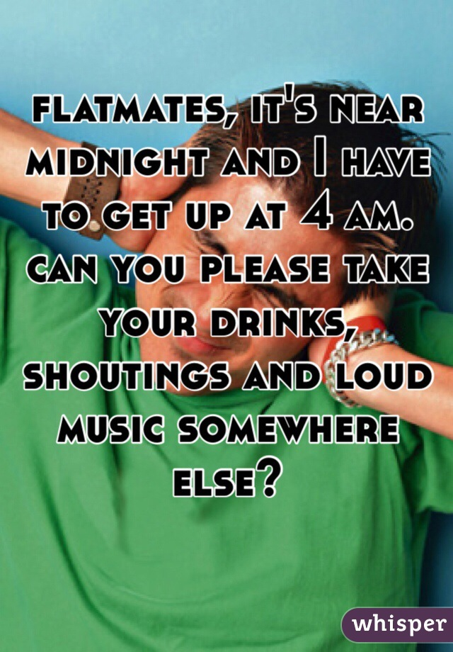flatmates, it's near midnight and I have to get up at 4 am. can you please take your drinks, shoutings and loud music somewhere else?