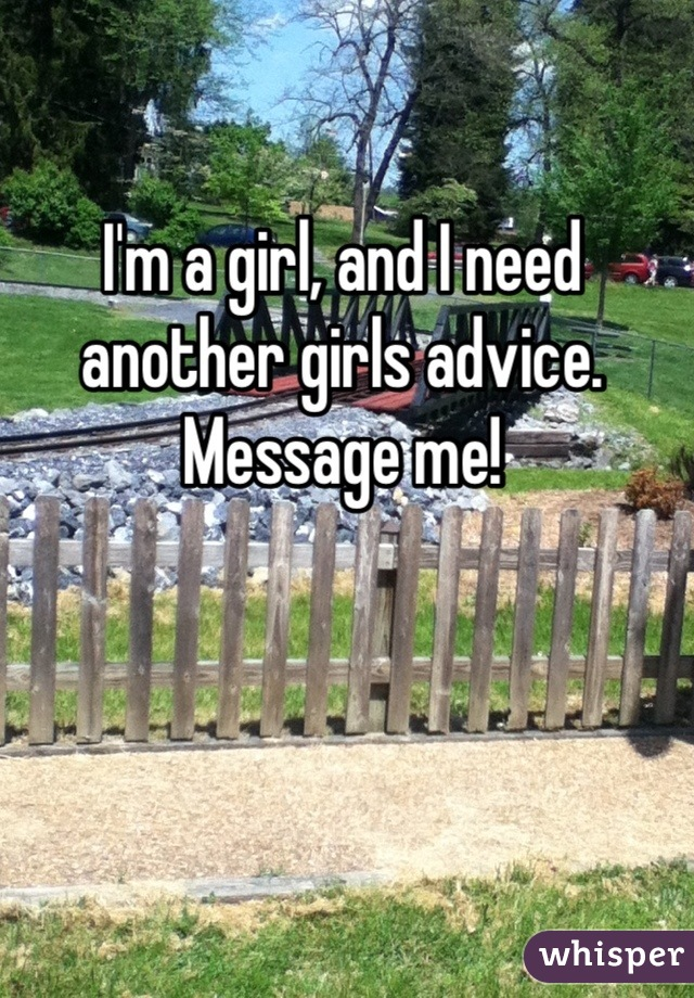 I'm a girl, and I need another girls advice. Message me!