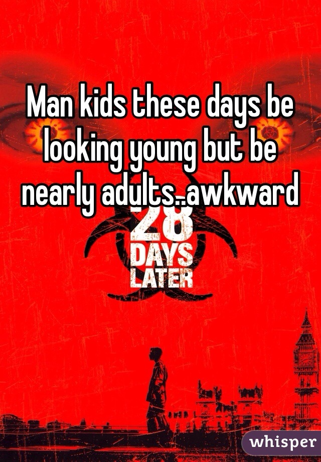 Man kids these days be looking young but be nearly adults..awkward