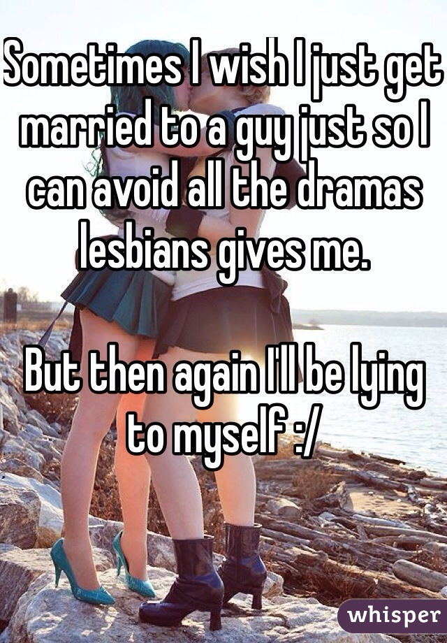 Sometimes I wish I just get married to a guy just so I can avoid all the dramas lesbians gives me.   But then again I'll be lying to myself :/