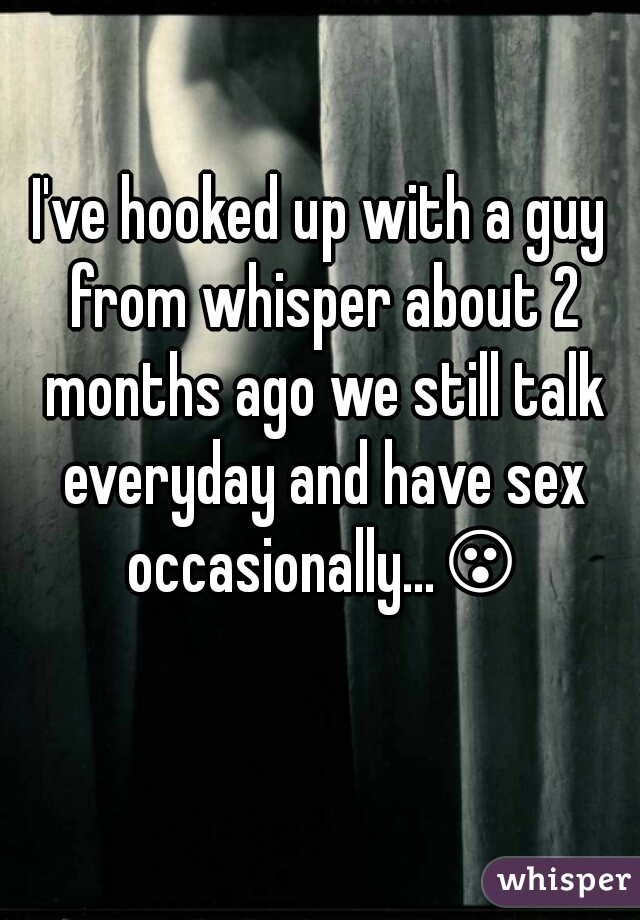 I've hooked up with a guy from whisper about 2 months ago we still talk everyday and have sex occasionally...😮😮